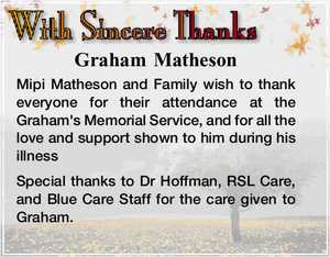 Graham Matheson   Mipi Matheson and Family wish to thank everyone for their attendance at the Graham's Memorial Service, and for all the love and support shown to him during his illness   Special thanks to Dr Hoffman, RSL Care, and Blue Care Staff for the care given to Graham.