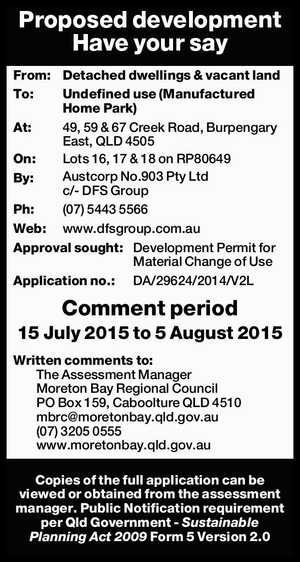 Proposed development Have your say From: Detached dwellings & vacant land To: Undefined use (Manufactured Home Park) At: 49, 59 & 67 Creek Road, Burpengary East, QLD 4505 On: Lots 16, 17 & 18 on RP80649 By: Austcorp No.903 Pty Ltd c/- DFS Group Ph: (07) 5443 5566 Web: www.dfsgroup.com ...