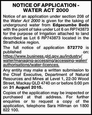 NOTICE OF APPLICATION - WATER ACT 2000 Notice of an application under section 208 of the Water Act 2000 is given for the taking of underground water from Edgecumbe Beds with the point of take under Lot 6 on RP743873 for the purpose of Irrigation attached to land described as Lot ...