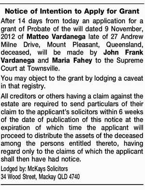 Notice of Intention to Apply for Grant After 14 days from today an application for a grant of Probate of the will dated 9 November, 2012 of Matteo Vardanega late of 27 Andrew Milne Drive, Mount Pleasant, Queensland, deceased, will be made by John Frank Vardanega and Maria Fahey to ...