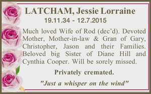 """LATCHAM, Jessie Lorraine   19.11.34 - 12.7.2015   Much loved Wife of Rod (dec'd). Devoted Mother, Mother-in-law & Gran of Gary, Christopher, Jason and their Families. Beloved big Sister of Diane Hill and Cynthia Cooper. Will be sorely missed.   Privately cremated.   """"Just a whisper on the wind"""""""