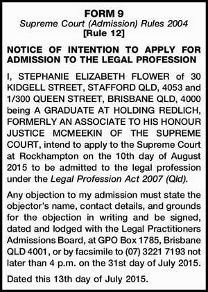 FORM 9 Supreme Court (Admission) Rules 2004 [Rule 12] NOTICE OF INTENTION TO APPLY FOR ADMISSION TO THE LEGAL PROFESSION I, STEPHANIE ELIZABETH FLOWER of 30 KIDGELL STREET, STAFFORD QLD, 4053 and 1/300 QUEEN STREET, BRISBANE QLD, 4000 being A GRADUATE AT HOLDING REDLICH, FORMERLY AN ASSOCIATE TO HIS ...
