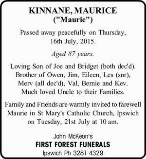 """KINNANE, MAURICE (""""Maurie"""")   Passed away peacefully on Thursday, 16th July, 2015.   Aged 87 years.   Loving Son of Joe and Bridget (both dec'd). Brother of Owen, Jim, Eileen, Les (snr), Merv (all dec'd), Val, Bernie and Kev. Much loved Uncle to their Families.   Family and Friends are warmly invited ..."""