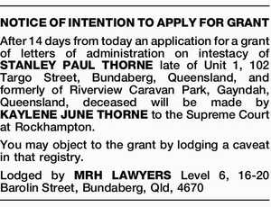 NOTICE OF INTENTION TO APPLY FOR GRANT After 14 days from today an application for a grant of letters of administration on intestacy of STANLEY PAUL THORNE late of Unit 1, 102 Targo Street, Bundaberg, Queensland, and formerly of Riverview Caravan Park, Gayndah, Queensland, deceased will be made by KAYLENE ...