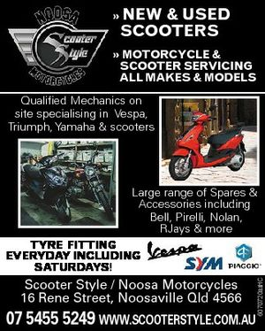 MoTorcycle & ScooTer Servicing all MakeS & ModelS Qualified Mechanics on site specialising in Vespa, Triumph, Yamaha & scooters Large range of Spares & Accessories including Bell, Pirelli, Nolan, RJays & more Scooter Style / Noosa Motorcycles 16 Rene Street, Noosaville Qld 4566 6070720aaHC Tyre fiTTing everyday including SaTurdayS! 07 5455 5249 www.scooterstyle.com.au