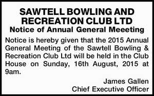 SAWTELL BOWLING AND RECREATION CLUB LTD Notice of Annual General Meeeting Notice is hereby given that the 2015 Annual General Meeting of the Sawtell Bowling & Recreation Club Ltd will be held in the Club House on Sunday, 16th August, 2015 at 9am. James Gallen Chief Executive Officer