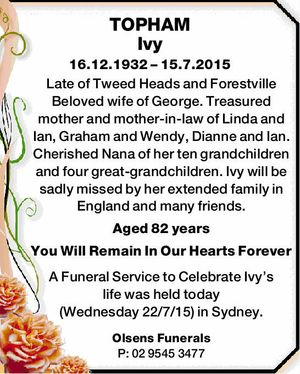 16.12.1932 – 15.7.2015   Late of Tweed Heads and Forestville Beloved wife of George. Treasured mother and mother-in-law of Linda and Ian, Graham and Wendy, Dianne and Ian. Cherished Nana of her ten grandchildren and four great-grandchildren.   Ivy will be sadly missed by her extended family in England ...