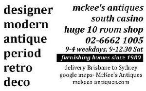 DESIGNER  MODERN  ANTIQUE  PERIOD  RETRO  DECO  SOUTH CASINO  HUGE 10 ROOM SHOP  9-4 WEEKDAYS  9-12.30 SATURDAYS  FURNISHING HOMES SINCE 1980  DELIVERY BRISBANE TO SYDNEY  GOOGLE MAPS - McKee's Antiques