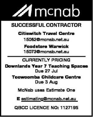 SUCCESSFUL CONTRACTOR Citiswitch Travel Centre 15062@mcnab.net.au Foodstore Warwick 15073@mcnab.net.au CURRENTLY PRICING Downlands Year 7 Teaching Spaces Due 27 Jul Toowoomba Childcare Centre Due 3 Aug McNab uses Estimate One E estimating@mcnab.net.au QBCC LICENCE NO: 1127195