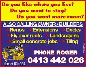 Do you like where you live?   Do you want to stay?   Do you want more room?   Phone Roger   qbcc # 891925   Also cAlling owner / builders   Renos   Extensions   Decks   Fly over roofs  Landscaping   Small concrete jobs   Tiling