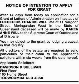 NOTICE OF INTENTION TO APPLY FOR GRANT After 14 days from today an application for a Grant of Letters of Administration on intestacy of FREDERICK FRANCIS WILL late of 11 Nargoon Street, Meringandan West in the State of Queensland deceased will be made by KAREN ANNE WILL to the Supreme ...