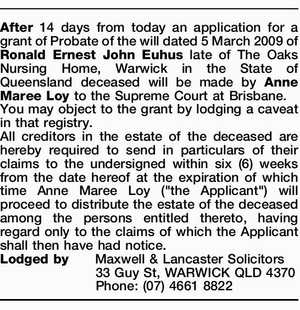 After 14 days from today an application for a grant of Probate of the will dated 5 March 2009 of Ronald Ernest John Euhus late of The Oaks Nursing Home, Warwick in the State of Queensland deceased will be made by Anne Maree Loy to the Supreme Court at Brisbane ...