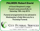 PALMER: Robert David of Good Shepherd Lodge. Passed away peacefully on Saturday 18th July 2015. Funeral arrangements to be advised in Wednesday's Daily Mercury for a Thursday Funeral.