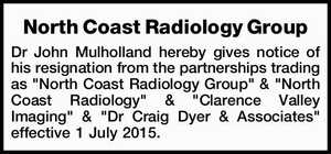 "Dr John Mulholland hereby gives notice of his resignation from the partnerships trading as ""North Coast Radiology Group"" & ""North Coast Radiology"" & ""Clarence Valley Imaging"" & ""Dr Craig Dyer & Associates"" effective 1 July 2015."