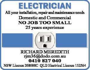All your installation,   repair and maintenance needs   Domestic and Commercial   NO JOB TOO SMALL   25 years experience   RICHARD MEREDITH   rjm36@dodo.com.au   NSW Licence 268688C   QLD Electrical Licence 132564