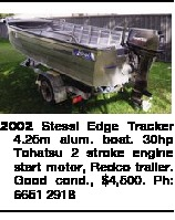 2002 Stessl Edge Tracker 4.25m alum. boat. 30hp Tohatsu 2 stroke engine start motor, Redco trailer. Good cond., $4,500. Ph: 6651 2918