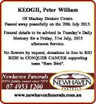 """KEOGH, Peter William Of Mackay Denture Centre. Passed away peacefully on the 20th July 2015. Funeral details to be advised in Tuesday's Daily Mercury for a Friday, 31st July, 2015 afternoon Service. No flowers by request, donations in lieu to RIO RIDE to CONQUER CANCER supporting team """"Rare Bird ..."""