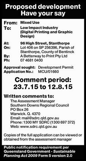 Proposed development Have your say From: Mixed Use To: Low Impact Industry (Digital Printing and Graphic Design) At: 96 High Street, Stanthorpe On: Lot 406 on SP 256396, Parish of Stanthorpe, County of Bentinck By: A Betterway to Print Pty Ltd Ph: 07 4681 0400 Approval sought: Development Permit Application ...