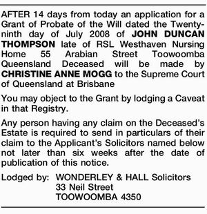 AFTER 14 days from today an application for a Grant of Probate of the Will dated the Twenty-ninth day of July 2008 of JOHN DUNCAN THOMPSON late of RSL Westhaven Nursing Home 55 Arabian Street Toowoomba Queensland Deceased will be made by CHRISTINE ANNE MOGG to the Supreme Court of ...
