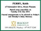 PERRY, Keith of Fairmeadow Drive, Mount Pleasant. Passed away peacefully on Tuesday 21st July 2015. Funeral arrangements to be advised in Friday's and Monday's Daily Mercury.