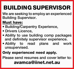 BUILDING SUPERVISOR    We are seeking to employ an experienced Building Supervisor.   Must have:     Building/Carpentry Experience,  Drivers Licence,  Ability to use building comp packages and definitely supervisor experience,  Ability to read plans and work unsupervised.  Builders or supervisor licence.   Only experienced need apply.    Please send resumes and cover letter to ...
