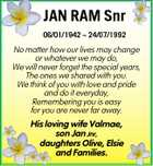 JAN RAM Snr 06/01/1942  24/07/1992 No matter how our lives may change or whatever we may do, We will never forget the special years, The ones we shared with you. We think of you with love and pride and do it everyday, Remembering you is easy ...