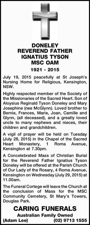 DONELEY, REVEREND FATHER IGNATIUS TYSON MSC OAM 1921 - 2015 July 19, 2015 peacefully at St Joseph's Nursing Home for Religious, Kensington, NSW. Highly respected member of the Society of the Missionaries of the Sacred Heart and son of Aloysius Reginald Tyson Doneley and Mary Josephine nee McGlynn. Loved brother ...