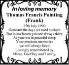 In loving memory Thomas Francis Pointing (Frank) 25th July 1990 Gone are the days we used to share But in our hearts you are always there As you rest in peaceful sleep Your precious memories we will always keep Lovingly remembered by Maree, Geoffrey and Family.