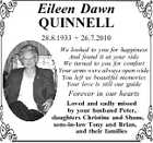 Eileen Dawn QUINNELL 28.8.1933  26.7.2010 We looked to you for happiness And found it at your side We turned to you for comfort Your arms were always open wide You left us beautiful memories Your love is still our guide Forever in our hearts Loved and ...