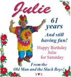 Julie 61 years And still having fun! Happy Birthday Julie for Saturday From the Old Man and the Slack Boys! xx