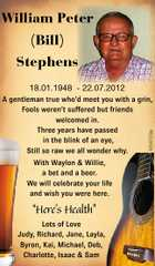 William Peter (Bill) Stephens 18.01.1948 - 22.07.2012 6094726aa A gentleman true who'd meet you with a grin, Fools weren't suffered but friends welcomed in. Three years have passed in the blink of an eye, Still so raw we all wonder why. With Waylon & Willie, a ...