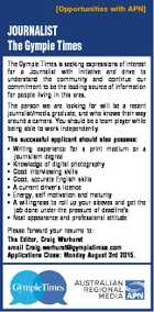 [Opportunities with APN] JOURNALIST The Gympie Times The Gympie Times is seeking expressions of interest for a Journalist with initiative and drive to understand the community and continue our commitment to be the leading source of information for people living in this area. The person we are looking for will ...