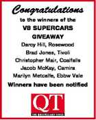 Congratulations to the winners of the V8 SUPERCARS GIVEAWAY Darcy Hill, Rosewood Brad Jones, Tivoli Christopher Mair, Coalfalls Jacob McKay, Camira Marilyn Metcalfe, Ebbw Vale Winners have been notified