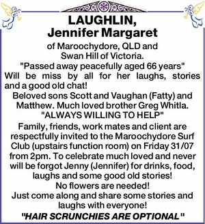 """of Maroochydore, QLD and Swan Hill of Victoria.   """"Passed away peacefully aged 66 years""""   Will be miss by all for her laughs, stories and a good old chat!   Beloved sons Scott and Vaughan (Fatty) and Matthew. Much loved brother Greg Whitla.   """"ALWAYS WILLING TO HELP""""   Family, friends, work mates and ..."""