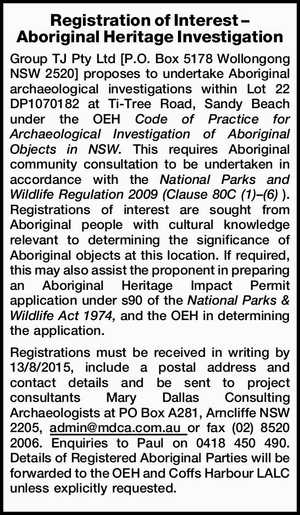 Registration of Interest – Aboriginal Heritage Investigation Group TJ Pty Ltd [P.O. Box 5178 Wollongong NSW 2520] proposes to undertake Aboriginal archaeological investigations within Lot 22 DP1070182 at Ti-Tree Road, Sandy Beach under the OEH Code of Practice for Archaeological Investigation of Aboriginal Objects in NSW. This requires Aboriginal community ...
