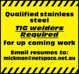 Qualified stainless steel TIG welders Required for up coming work   Email resumes to: mickman@netspace.net.au