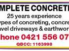 COMPLETE CONCRETING 25 years experience All types of concreting, concrete & gravel driveways & earthworks. Phone 0421 556 071 QBCC: 1163998