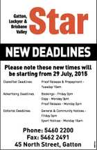NEW DEADLINES Please note these new times will be starting from 29 July, 2015 Classified Deadlines: Proof Release & Prepayment Tuesday 10am Advertising Deadlines: Bookings - Friday 3pm Copy - Monday 3pm Proof Release - Monday 5pm Editorial Deadlines: General & Community Notices Friday 5pm Phone: 5460 2200 Fax: 5462 2491 45 North Street, Gatton ...