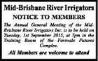 Mid-Brisbane River Irrigators NOTICE TO MEMBERS The Annual General Meeting of the MidBrisbane River Irrigators Inc. is to be held on Tuesday, 1st September 2015, at 7pm in the Training Room of the Fernvale Futures Complex. All Members are welcome to attend