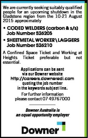 We are currently seeking suitably qualified people for an upcoming shutdown in the Gladstone region from the 10-21 August 2015 approximately   * CODED WELDERS (carbon & s/s) Job Number 526205 * SHEETMETAL WORKER\LAGGERS   Job Number 526210   A Confined Space Ticket and Working at Heights Ticket preferable but not essential. Applications can ...