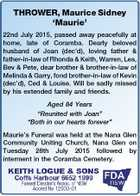 THROWER, Maurice Sidney `Maurie' 22nd July 2015, passed away peacefully at home, late of Coramba. Dearly beloved husband of Joan (dec'd), loving father & father-in-law of Rhonda & Keith, Warren, Les, Bev & Pete, dear brother & brother-in-law of Melinda & Garry, fond brother-in-law of Kevin (dec'd), Ced & Louise. Will be sadly missed ...