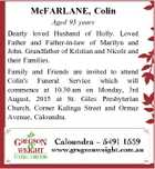 McFARLANE, Colin Aged 93 years Dearly loved Husband of Holly. Loved Father and Father-in-law of Marilyn and John. Grandfather of Kristian and Nicole and their Families. Family and Friends are invited to attend Colin's Funeral Service which will commence at 10.30 am on Monday, 3rd August, 2015 at ...