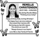 """RENELLE CHRISTENSEN 29/07/1985  16/06/2003 My darling Renelle (Nelly), """"Thinking of you today"""" Happy birthday Nelly, turning 30 today!! The happy hours we once enjoyed, How sweet their memory still, But losing you has left a space, This world can never fill. """"Always forever in our hearts ..."""
