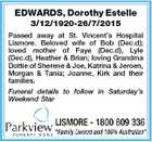 EDWARDS, Dorothy Estelle 3/12/1920-26/7/2015 Passed away at St. Vincent's Hospital Lismore. Beloved wife of Bob (Dec.d); loved mother of Faye (Dec.d), Lyle (Dec.d), Heather & Brian; loving Grandma Dottie of Sherene & Joe, Katrina & Jeroen, Morgan & Tania; Joanne, Kirk and their families. Funeral details ...
