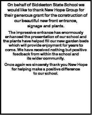 On behalf of Biddeston State School we would like to thank New Hope Group for their generous grant for the construction of our beautiful new front entrance, signage and plants. The impressive entrance has enormously enhanced the presentation of our school and the plants have helped fill our new garden ...