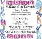 McLean (Nee Edwards)   Shaun & Julia are delighted to announce the arrival of their first child   Sadie Clare   On July 23rd   Fifth Grandchild for Mick & Jan (Brisbane) and   Fourth Grandaughter for Cliff & Toni (Maryborough)