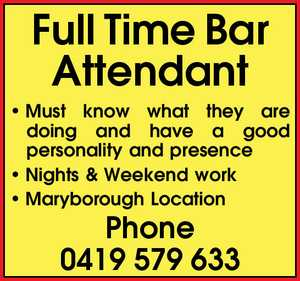 Full Time Bar Attendant     Must know what they are doing and have a good personality and presence  Nights & Weekend work  Maryborough Location   Phone 0419579633