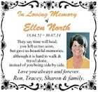 In Loving Memory of Ellen North 18.04.51  30.07.14 They say time will heal, you left us too soon, but gave us beautiful memories, although it is hard to walk & travel alone, instead of you being side by side. Love you always and forever. Ron, Tracey, Sharon ...