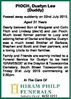 PIOCH, Dustyn Lee (Duddy) Passed away suddenly on 22nd July 2015. Aged 31 Years Dearly beloved Son of Margaret and Colin Fitch and Lindsay (dec'd) and Jan Pioch. Much loved former partner to Lucy and adoring father of Daniel and Sophia. Dustyn was a much loved Brother of Barbara ...