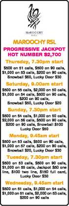 MAROOCHY RSL PROGRESSIVE JACKPOT HOT NUMBER $2,700 Thursday, 7.30pm start $500 on 51 calls, $500 on 90 calls, $1,000 on 53 calls, $200 on 90 calls, Snowball $60, Lucky Door $30 Saturday, 9.00am start $500 on 55 calls, $2,000 on 50 calls, $1,000 on ...